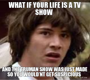 what-if-your-life-is-a-tv-show-and-the-truman-show-was-just-made-so-you-wouldnt-get-suspicious